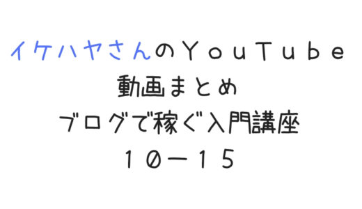 イケハヤさんのYouTube動画まとめ「ブログで稼ぐ入門講座10〜15」