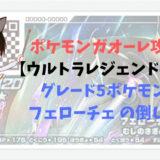 ポケモンガオーレ攻略【ウルトラレジェンド4弾】グレード5ポケモン フェローチェ の倒し方