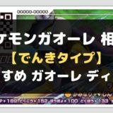 ポケモンガオーレ 相性 【でんきタイプ】おすすめ ガオーレ ディスク