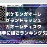 ポケモンガオーレ攻略【グランドラッシュ・ガオーレディスク】勝手に強さランキング5選
