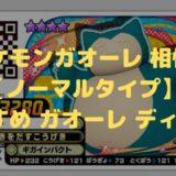 ポケモンガオーレ 相性 【ノーマルタイプ】おすすめ ガオーレ ディスク