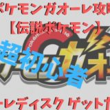 ポケモンガオーレ攻略【伝説ポケモン(グレード5ポケモン)】ガオーレディスク ゲットだぜ!