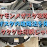 ポケモンメザスタ攻略法【メザスタの攻略法を発見】メザスタタグは印刷じゃない!