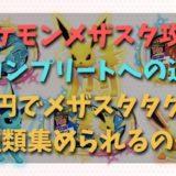 ポケモンメザスタ攻略【コンプリートへの道】何円でメザスタタグを全種類集められるのか?